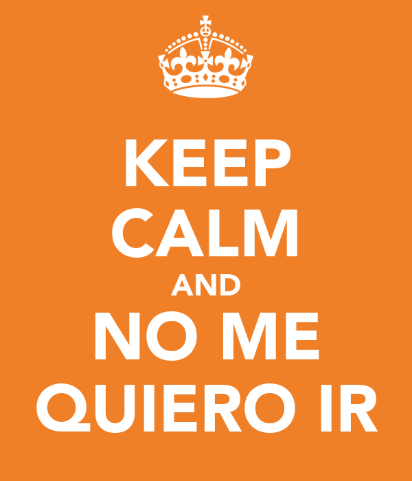 KEEP CALM AND NO ME QUIERO IR