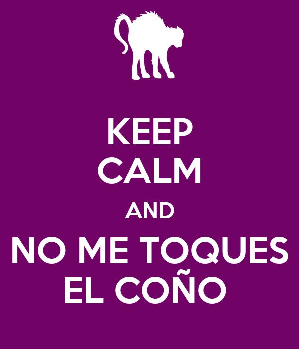 KEEP CALM AND NO ME TOQUES EL COÑO