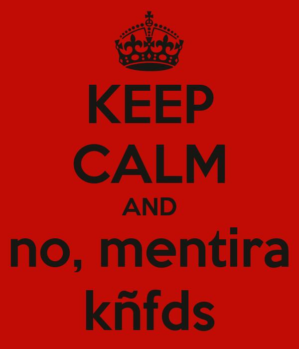 KEEP CALM AND no, mentira kñfds