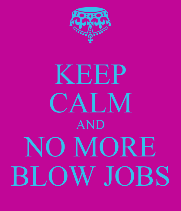 KEEP CALM AND NO MORE BLOW JOBS