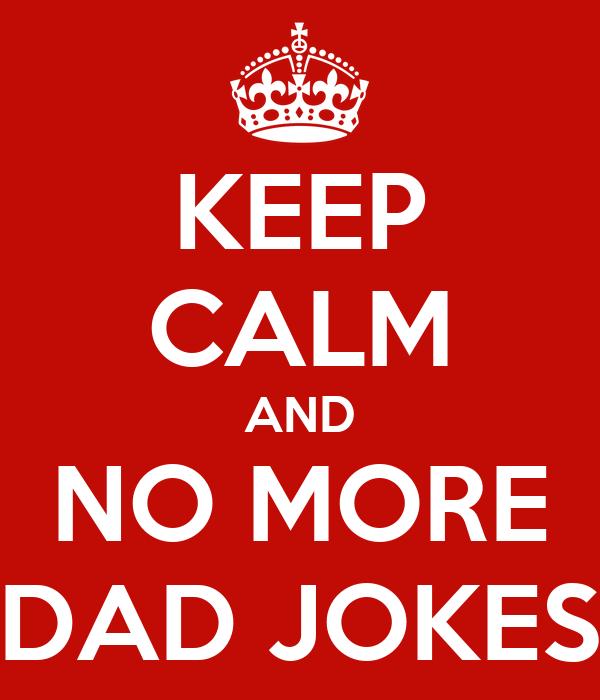 KEEP CALM AND NO MORE DAD JOKES