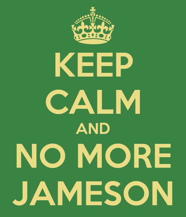 KEEP CALM AND NO MORE JAMESON