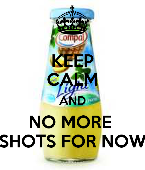 KEEP CALM AND NO MORE  SHOTS FOR NOW