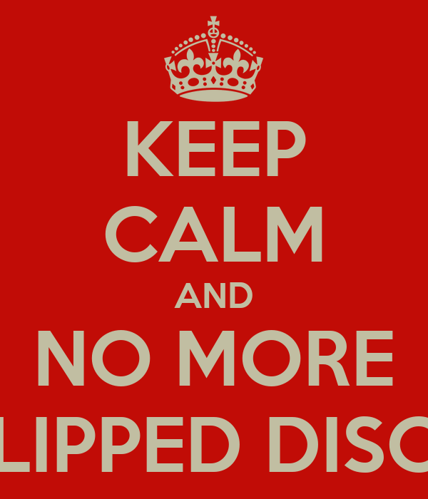 KEEP CALM AND NO MORE SLIPPED DISCS