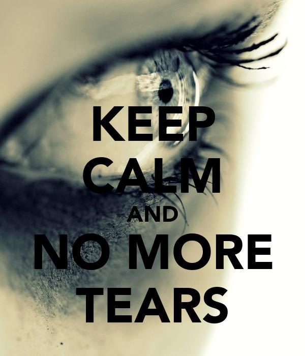 KEEP CALM AND NO MORE TEARS
