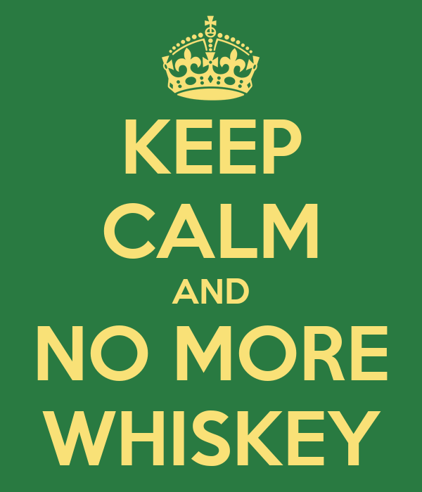KEEP CALM AND NO MORE WHISKEY