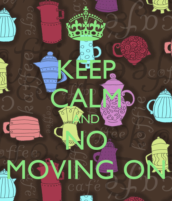 KEEP CALM AND NO MOVING ON