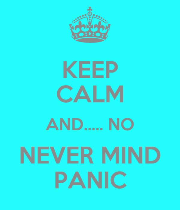 KEEP CALM AND..... NO NEVER MIND PANIC