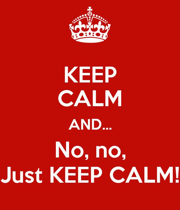 KEEP CALM AND... No, no, Just KEEP CALM!