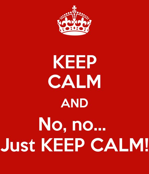 KEEP CALM AND No, no...  Just KEEP CALM!