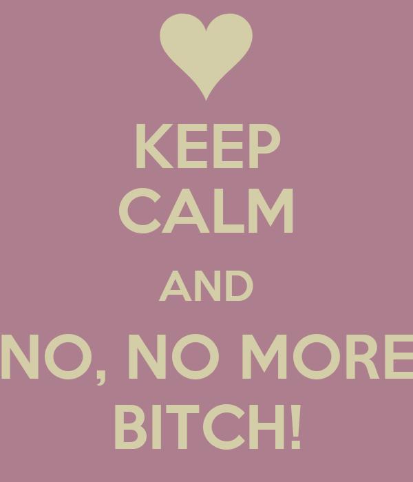 KEEP CALM AND NO, NO MORE BITCH!