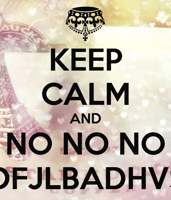 KEEP CALM AND NO NO NO ADFJLBADHVSH