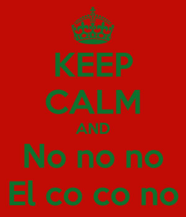 KEEP CALM AND No no no El co co no