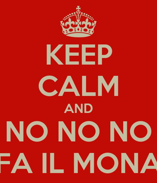 KEEP CALM AND NO NO NO FA IL MONA