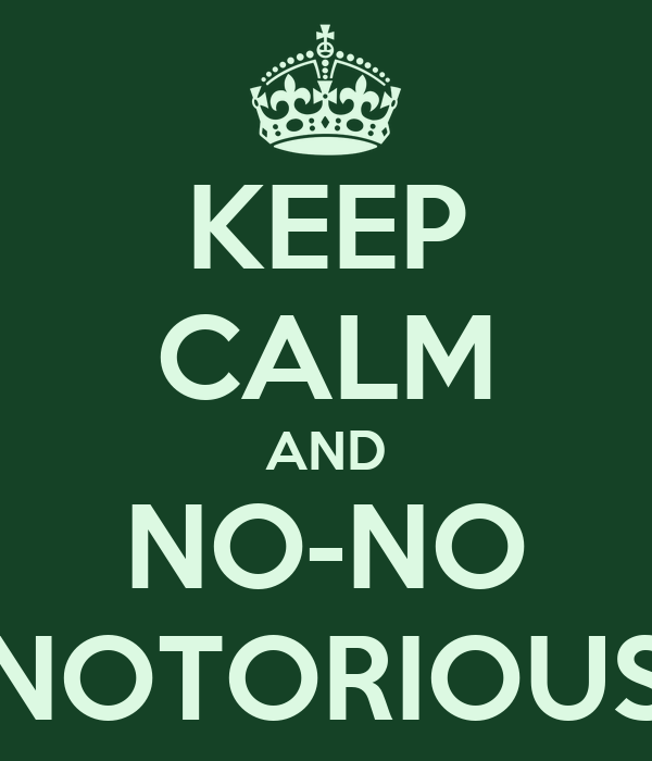 KEEP CALM AND NO-NO NOTORIOUS