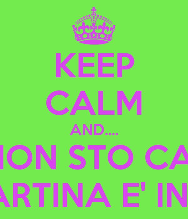 KEEP CALM AND.... NO NON STO CALMA PERCHE' MARTINA E' IN OSPEDALE