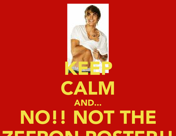 KEEP CALM AND... NO!! NOT THE ZEFRON POSTER!!