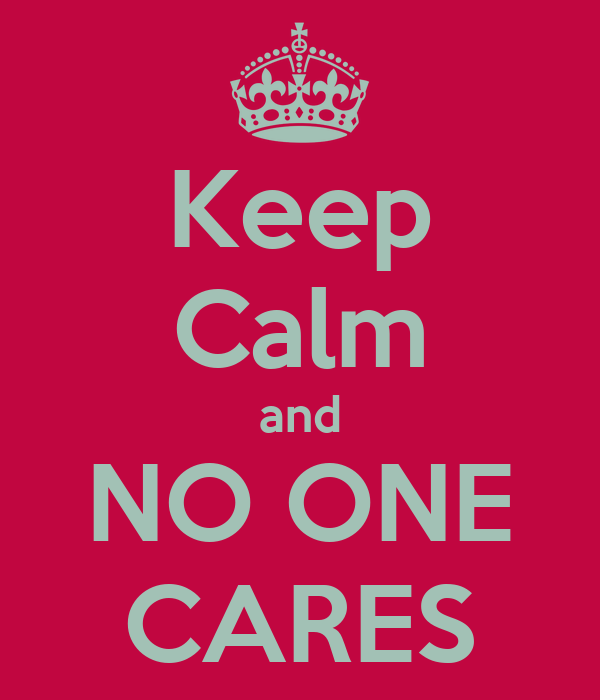 Keep Calm and NO ONE CARES