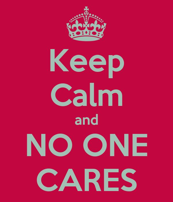 Keep Calm and NO ONE CARES
