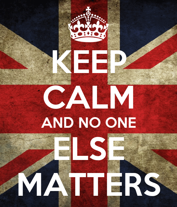 KEEP CALM AND NO ONE ELSE MATTERS
