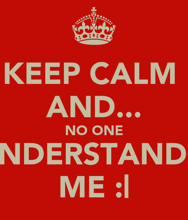 KEEP CALM  AND... NO ONE UNDERSTANDS  ME :|
