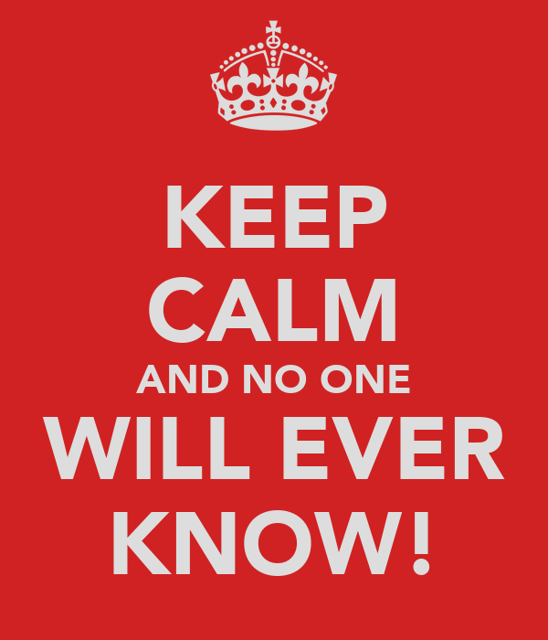 KEEP CALM AND NO ONE WILL EVER KNOW!