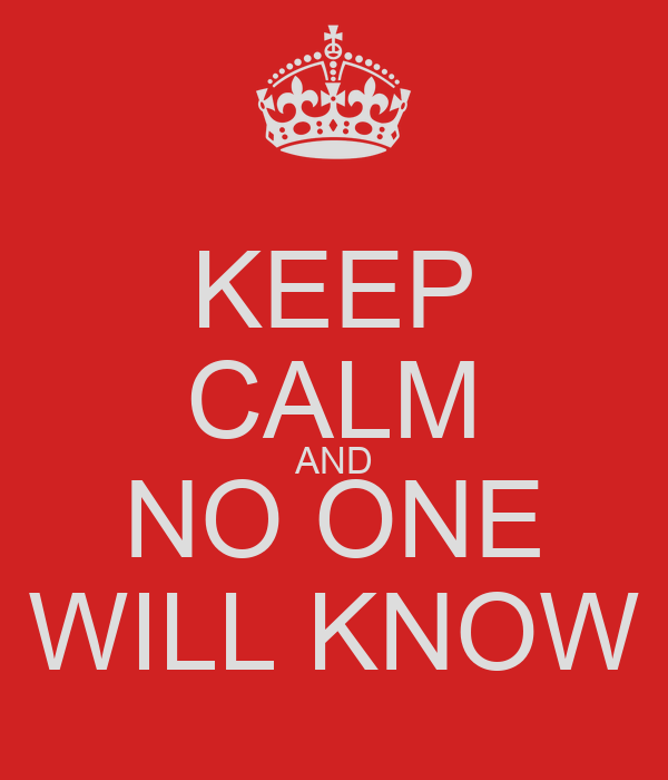 KEEP CALM AND NO ONE WILL KNOW
