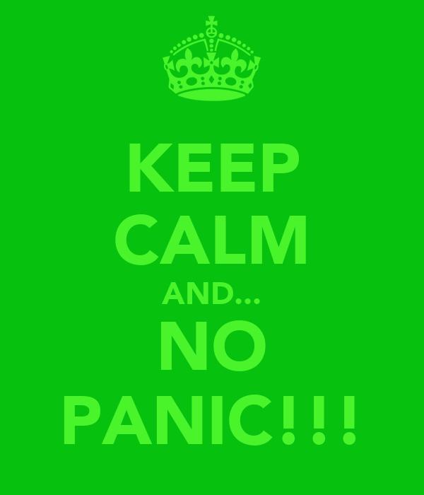 KEEP CALM AND... NO PANIC!!!