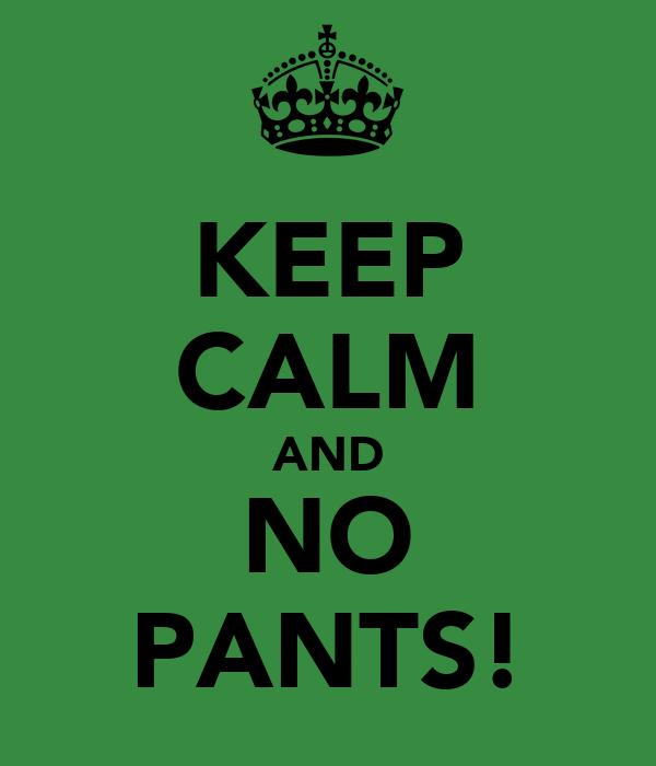 KEEP CALM AND NO PANTS!