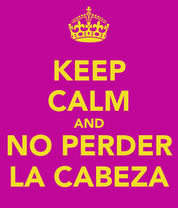KEEP CALM AND NO PERDER LA CABEZA