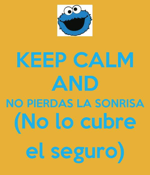 KEEP CALM AND NO PIERDAS LA SONRISA (No lo cubre el seguro)