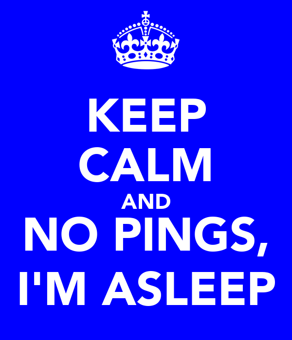 KEEP CALM AND NO PINGS, I'M ASLEEP