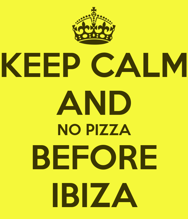 KEEP CALM AND NO PIZZA BEFORE IBIZA