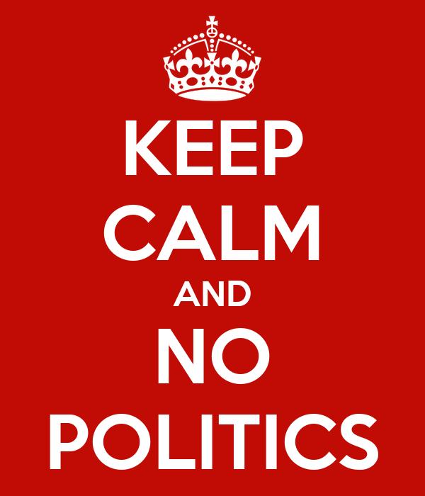 KEEP CALM AND NO POLITICS