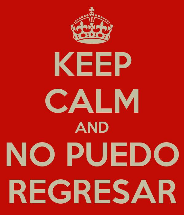 KEEP CALM AND NO PUEDO REGRESAR