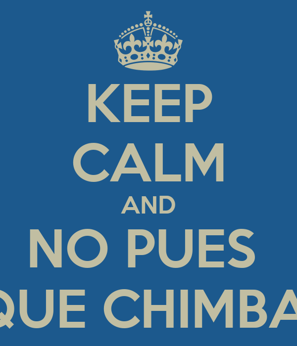 KEEP CALM AND NO PUES  QUE CHIMBA