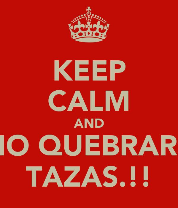 KEEP CALM AND NO QUEBRARE TAZAS.!!