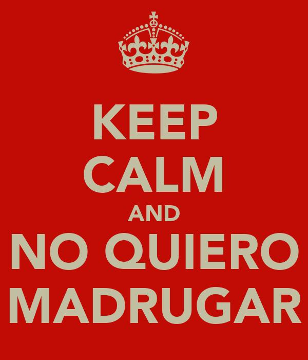KEEP CALM AND NO QUIERO MADRUGAR