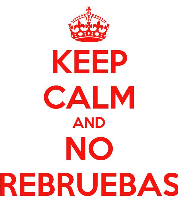 KEEP CALM AND NO REBRUEBAS