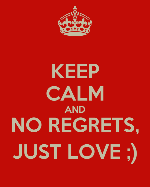 KEEP CALM AND NO REGRETS, JUST LOVE ;)