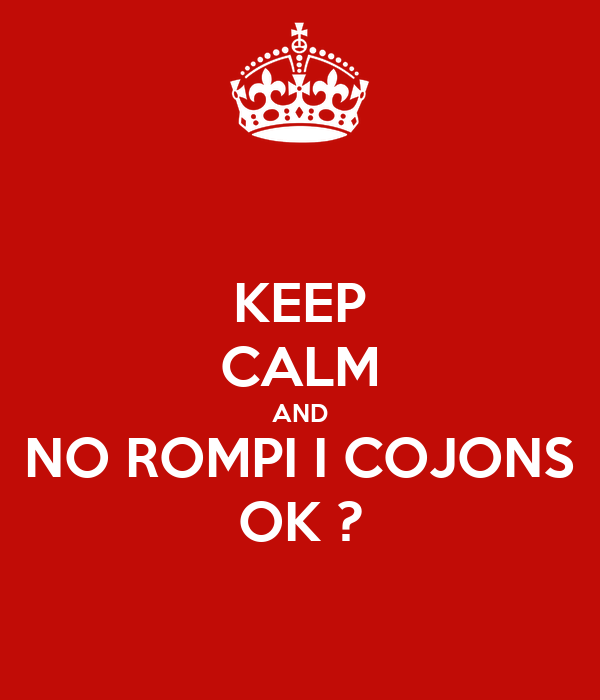 KEEP CALM AND NO ROMPI I COJONS OK ?