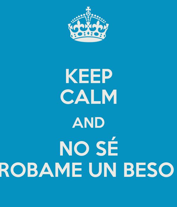 KEEP CALM AND NO SÉ ROBAME UN BESO