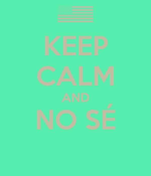 KEEP CALM AND NO SÉ