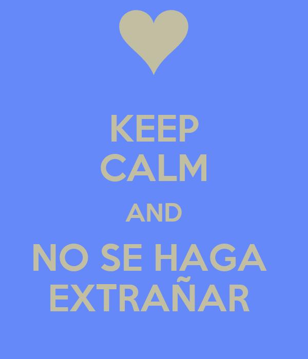 KEEP CALM AND NO SE HAGA  EXTRAÑAR