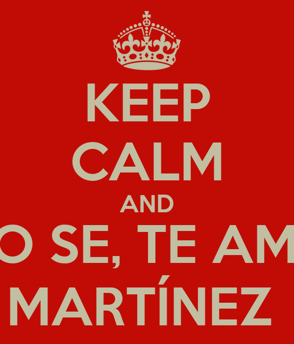 KEEP CALM AND NO SE, TE AMO MARTÍNEZ