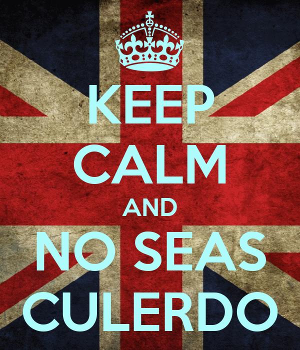 KEEP CALM AND NO SEAS CULERDO