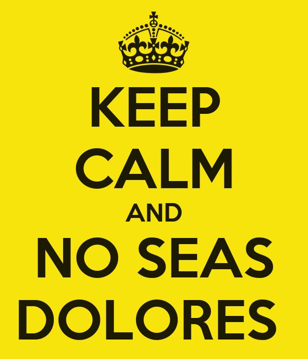 KEEP CALM AND NO SEAS DOLORES