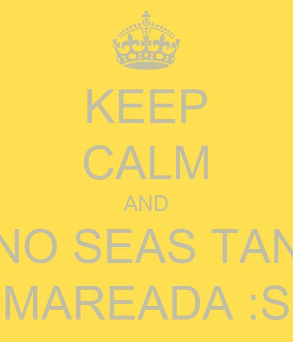 KEEP CALM AND NO SEAS TAN MAREADA :S