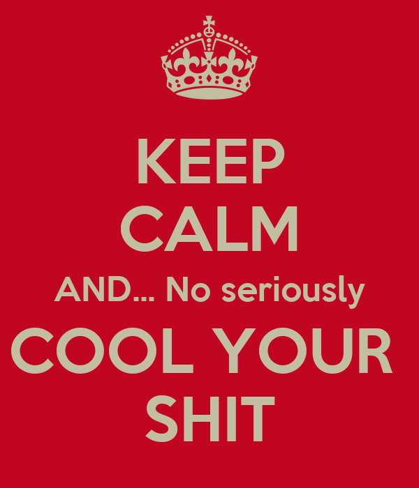 KEEP CALM AND... No seriously COOL YOUR  SHIT