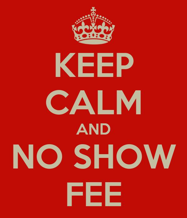 KEEP CALM AND NO SHOW FEE